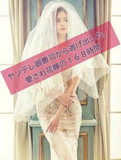 ヤンデレ御曹司から逃げ出した、愛され花嫁の168時間