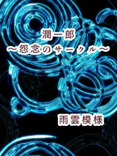 【完結:怨念シリーズ第7弾】潤一郎~怨念のサークル~