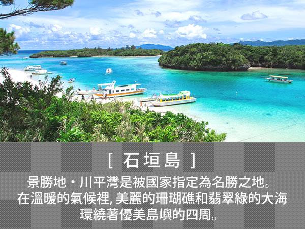 石垣島 景勝地・川平灣是被國家指定為名勝之地。在溫暖的氣候裡, 美麗的珊瑚礁和翡翠綠的大海環繞著優美島嶼的四周。