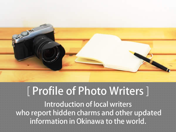 Profile of Photo Writers Introduction of local writers who report hidden charms and other updated information in Okinawa to the world.