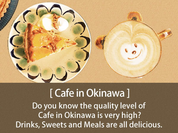 Cafe in Okinawa Do you know the quality level of Cafe in Okinawa is very high?  Drinks, Sweets and Meals are all delicious. You can enjoy the beautiful scenery and the original atmosphere of Okinawa here. It is worth coming to Okinawa only for visiting Cafes.