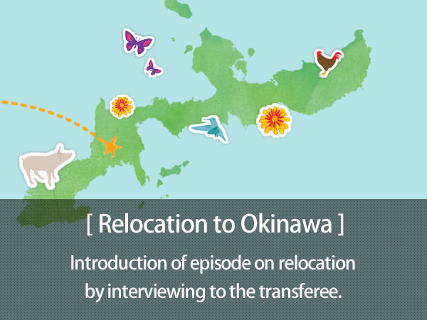 Relocation to Okinawa 「I wish I could live in Okinawa 」, Not a few people might have thought like this. For supporting such people, we introduce episode on relocation by interviewing to the transferee.