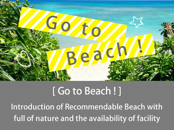 Go to Beach ! Enjoy Beach in Okinawa ! No doubt of feeling refreshed in swimming or just looking at the deep  blue ocean under the blue sky.  We introduce recommendable beach with its facility and the nature surroundings.