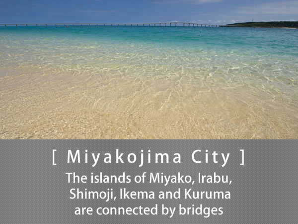 Miyakojima City The islands of Miyako, Irabu, Shimoji, Ikema and Kuruma are connected by bridges