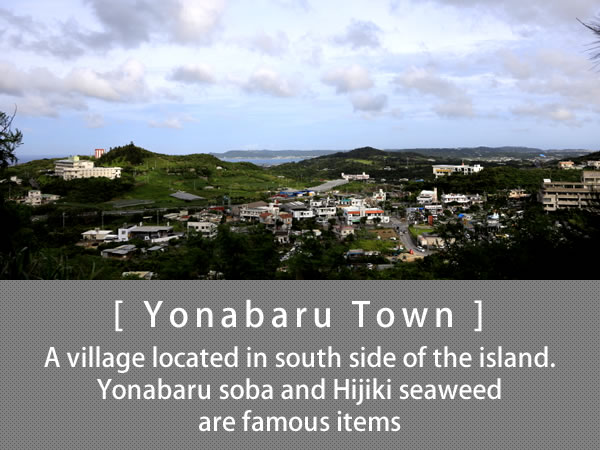 Yonabaru Town A village located in south side of the island. Yonabaru soba and Hijiki seaweed are famous items