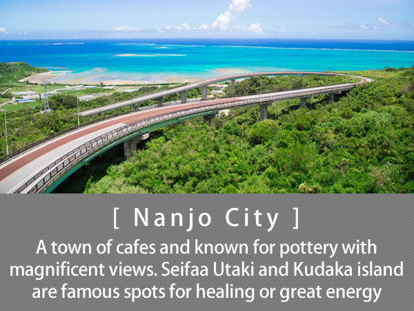 Nanjo City A town of cafes and known for pottery with magnificent views. Seifaa Utaki and Kudaka island are famous spots for healing or great energy