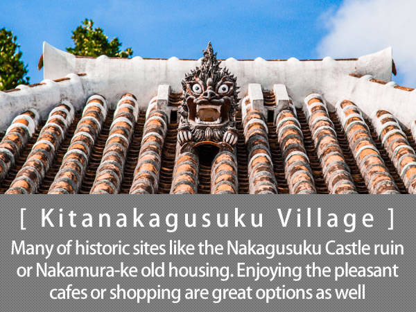 Kitanakagusuku Village Many of historic sites like the Nakagusuku Castle ruin or Nakamura-ke old housing. Enjoying the pleasant cafes or shopping are great options as well