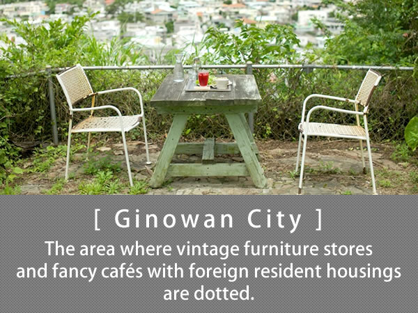 Ginowan City The area where vintage furniture stores and fancy cafés with foreign resident housings are dotted.