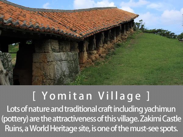 Yomitan Village Lots of nature and traditional craft including yachimun (pottery) are the attractiveness of this village. Zakimi Castle Ruins, a World Heritage site, is one of the must-see spots.