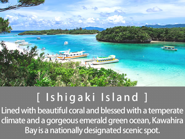Ishigaki Island  Lined with beautiful coral and blessed with a temperate climate and a gorgeous emerald green ocean, Kawahira Bay is a nationally designated scenic spot.