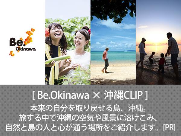 Be.Okinawa × 沖縄CLIP 本来の自分を取り戻せる島、沖縄。旅する中で沖縄の空気や風景に溶けこみ、自然と島の人と心が通う場所をご紹介します。[PR]