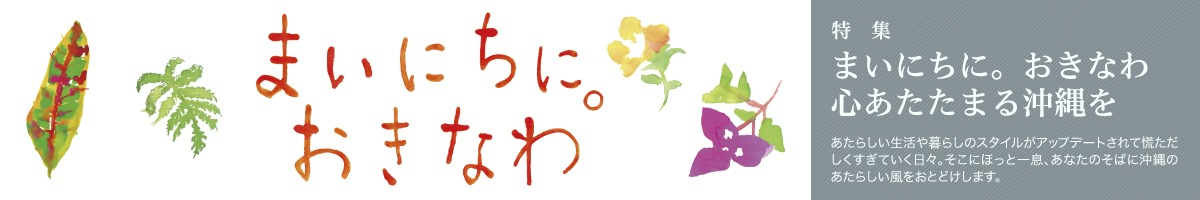 特集一覧:「まいにちに。おきなわ」心暖まる沖縄を