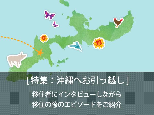 沖縄へお引っ越し 「沖縄大好きだし、できることなら住んでみたいなあ」そう思った事のある人は少なくないと思います。そんなみなさんの参考や手助けになるよう、沖縄への移住者にインタビューしながら移住の際のエピソードを掲載していきます。