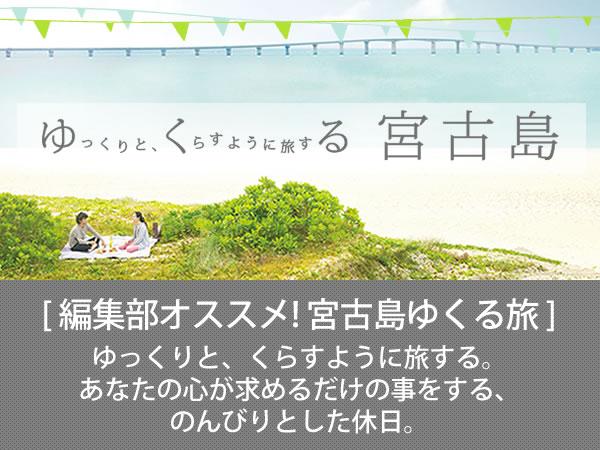 編集部オススメ!宮古島ゆくる旅 ゆっくりと、くらすように旅する。 あなたの心が求めるだけの事をする、 のんびりとした休日。 [PR]