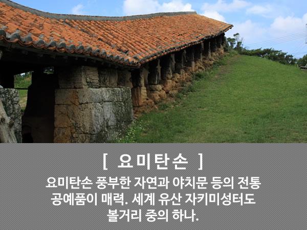 요미탄손  요미탄손 풍부한 자연과 야치문 등의 전통 공예품이 매력. 세계 유산 자키미성터도 볼거리 중의 하나.