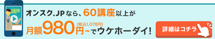 オンスク.JPなら30講座以上の講座が月額980円(税抜)で受け放題!