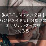 【KAT-TUNファン必見!】ハンドメイドで他のファンとカブらない自分だけのオリジナルグッズをつくろう!