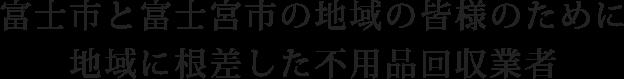 富士市と富士宮市の地域の皆様のために地域に根差した不用品回収業者