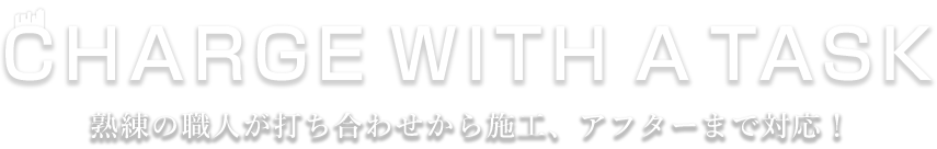 CHARGE WITH A TASK 熟練の職人が打ち合わせから施工、アフターまで対応!