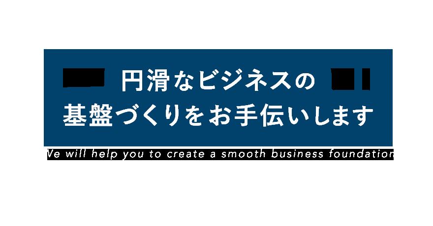 円滑なビジネスの基盤づくりをお手伝いします