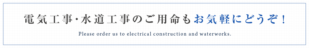 電気工事・水道工事のご用命もお気軽にどうぞ!