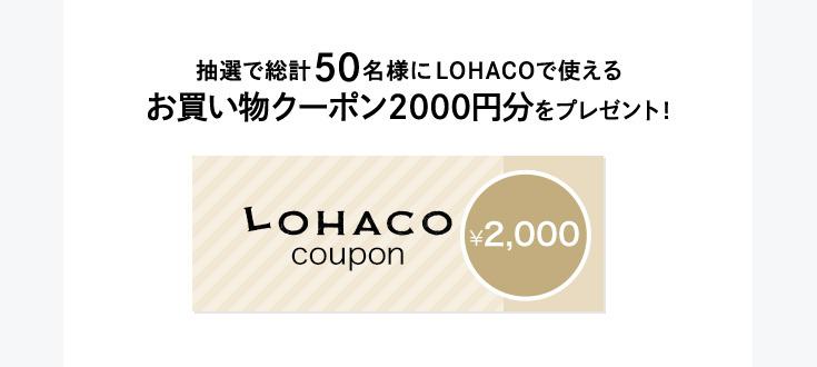 抽選で総計50名様にLOHACOで使えるお買い物クーポン2,000円分をプレゼント!