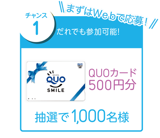 まずはWebで応募!チャンス1 だれでも参加可能! QUOカード500円分 抽選で1,000名様