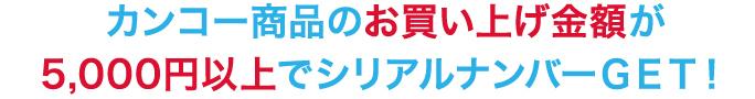 カンコー商品のお買い上げ金額が5,000円でシリアルナンバーGET!