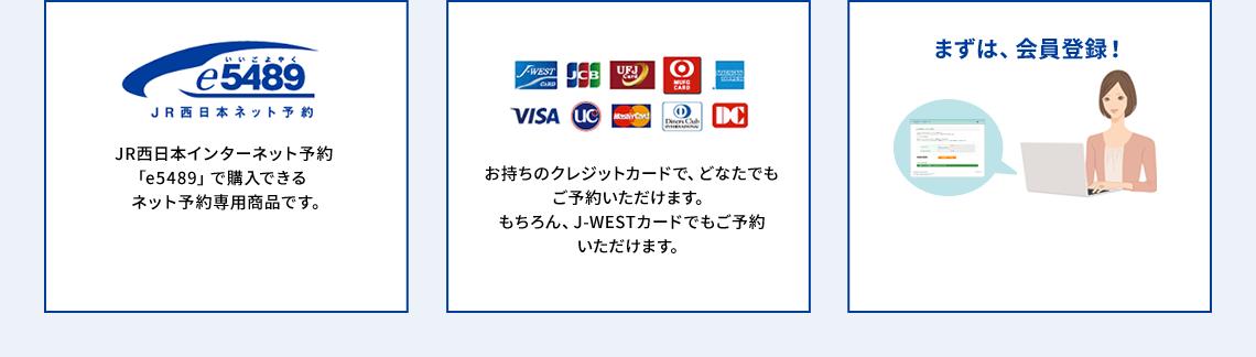 JR西日本インターネット予約「e5489」で購入できるネット予約専用商品です。 お持ちのクレジットカードでどなたでもご予約いただけます。 もちろん、J-WESTカードでもご予約いただけます。 まずは、会員登録!
