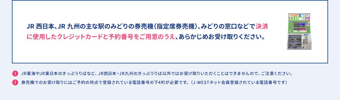JR西日本、JR九州の主な駅のみどりの券売機(指定席券売機)、みどりの窓口などで決済に使用したクレジットカードと予約番号をご用意のうえ、あらかじめお受け取りください。