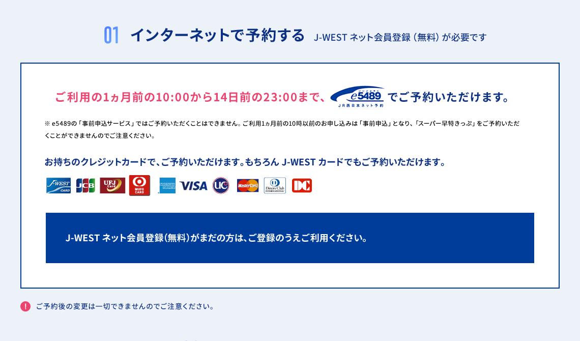 01 インターネットで予約する J-WEST ネット会員登録(無料)が必要です ご利用の1ヵ月前の10:00から14日前の23:00まで、e5489 JR西日本ネット予約でご予約いただけます。 ※e5489の「事前申込サービス」ではご予約いただくことはできません。ご利用1ヵ月の10時以前のお申し込みは「事前申込」となり、「スーパー早特きっぷ」をご予約いただくことができませんのでご注意ください。 お手持ちのクレジットカードで、ご予約いただけます。もちろんJ-WESTカードでもご予約いただけます。 J-WESTネット会員登録(無料)がまだの方は、ご登録のうえご利用ください。 ご予約後の変更は一切できませんのでご注意ください。
