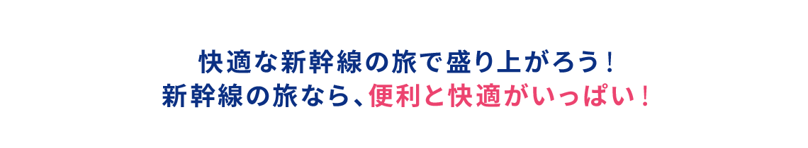 快適な新幹線の旅で盛り上がろう! 新幹線の旅なら、便利と快適がいっぱい!