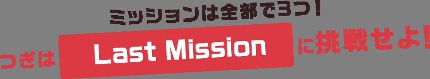 ミッションは全部で3つ!次はLast Missionに挑戦せよ!