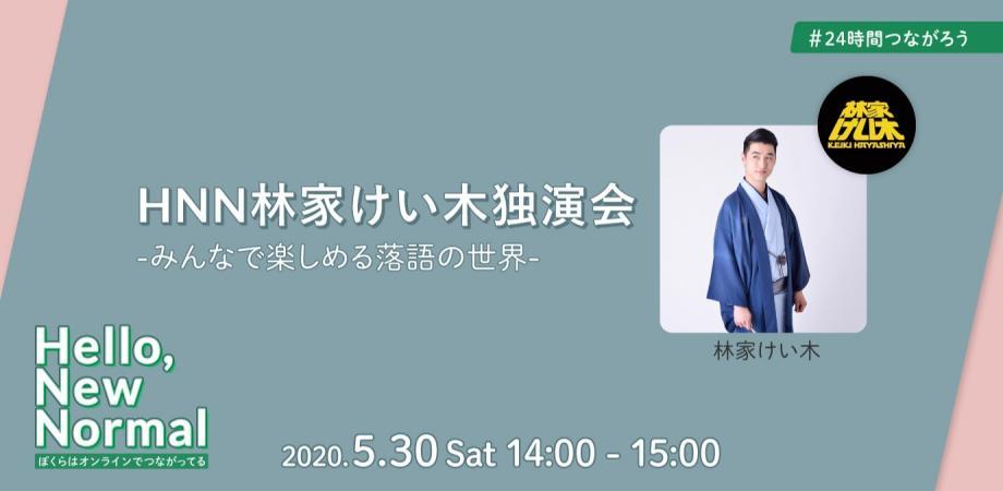 2020/05/30 14:00 【 #24時間つながろう 】HNN林家けい木独演会 〜みんなで楽しめる落語の世界〜