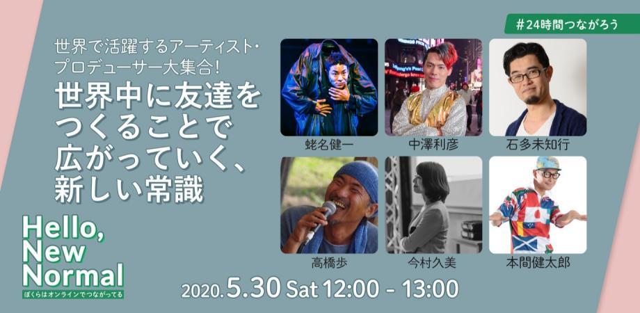 2020/05/30 12:00 【 #24時間つながろう 】世界で活躍するアーティスト・プロデューサー大集合! 世界中に友達をつくることで広がっていく、新しい常識