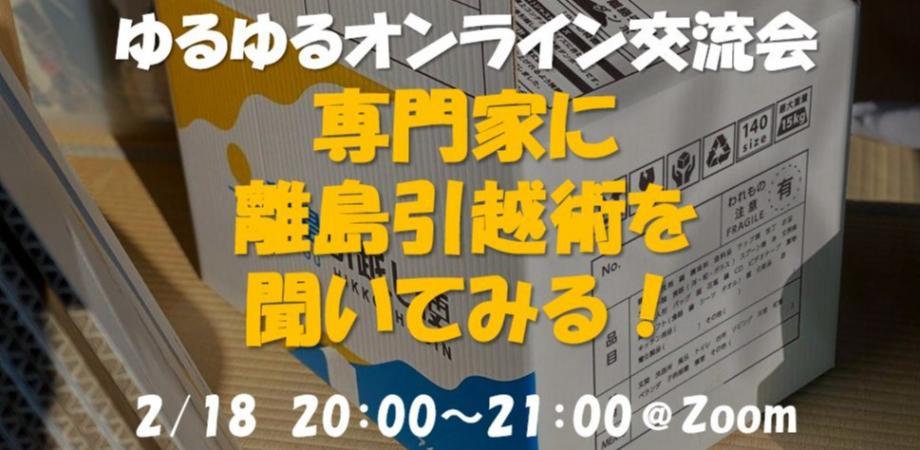 ゆるゆるオンライン交流会2/18【専門家に離島引越術を聞いてみる!】