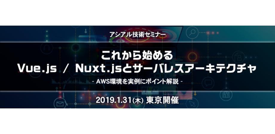 アシアル技術セミナー これから始めるVue js / Nuxt jsとサーバレス