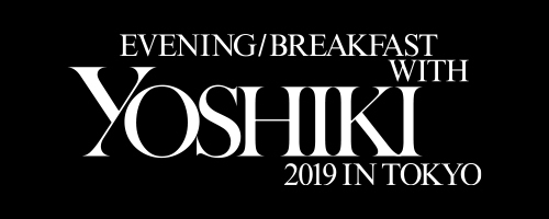 EVENING/BREAKFAST WITH YOSHIKI 2019 IN TOKYO