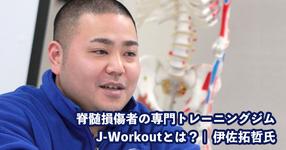 脊髄損傷者の専門トレーニングジムJ-Workoutとは?【代表取締役社長|伊佐拓哲氏】