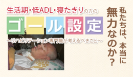 生活期・低ADL・寝たきりの方のゴール設定【前編】