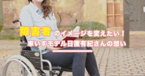 障害者のイメージを変えたい|車いすモデル日置有紀さんの想い