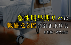 急性期早期リハは診療報酬を2倍に|日本慢性期医療協会・武久会長