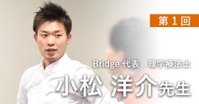 第一回:Bridgeを立ち上げたきっかけは?【理学療法士 小松洋介先生】