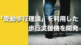 【動力がなくとも歩く】受動歩行理論を利用した歩行支援機を開発