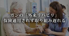 【退院後の課題】ガンの「外来リハビリ」- 保険適用されず取り組み遅れる