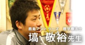 第二回:プロサッカーチームに求められる理学療法士になるために【鹿島アントラーズ所属 塙敬裕先生】