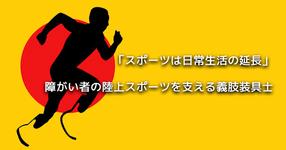 【スポーツは日常生活の延長】障がい者の陸上スポーツを支える義肢装具士