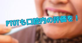 PTOTも口腔内の評価を!〜術前の口腔ケアが術後の合併症を防ぐ〜