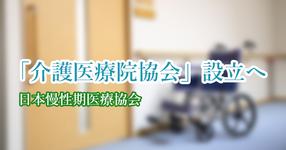 「介護医療院協会」設立へ  来年4月|日本慢性期医療協会