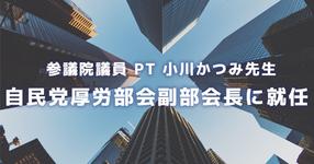 参議院議員 PT 小川かつみ先生 自民党厚労部会副部会長に就任